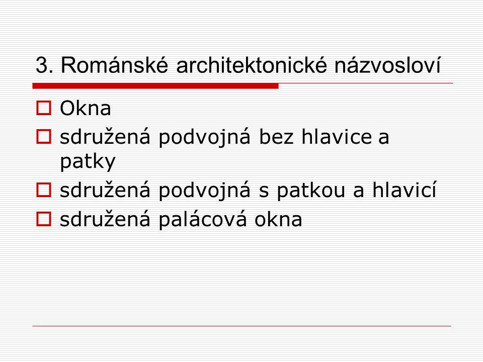 3. Románské architektonické názvosloví  Okna  sdružená podvojná bez hlavice a patky  sdružená podvojná s patkou a hlavicí  sdružená palácová okna