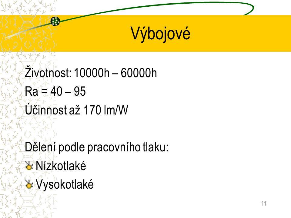 11 Výbojové Životnost: 10000h – 60000h Ra = 40 – 95 Účinnost až 170 lm/W Dělení podle pracovního tlaku: Nízkotlaké Vysokotlaké