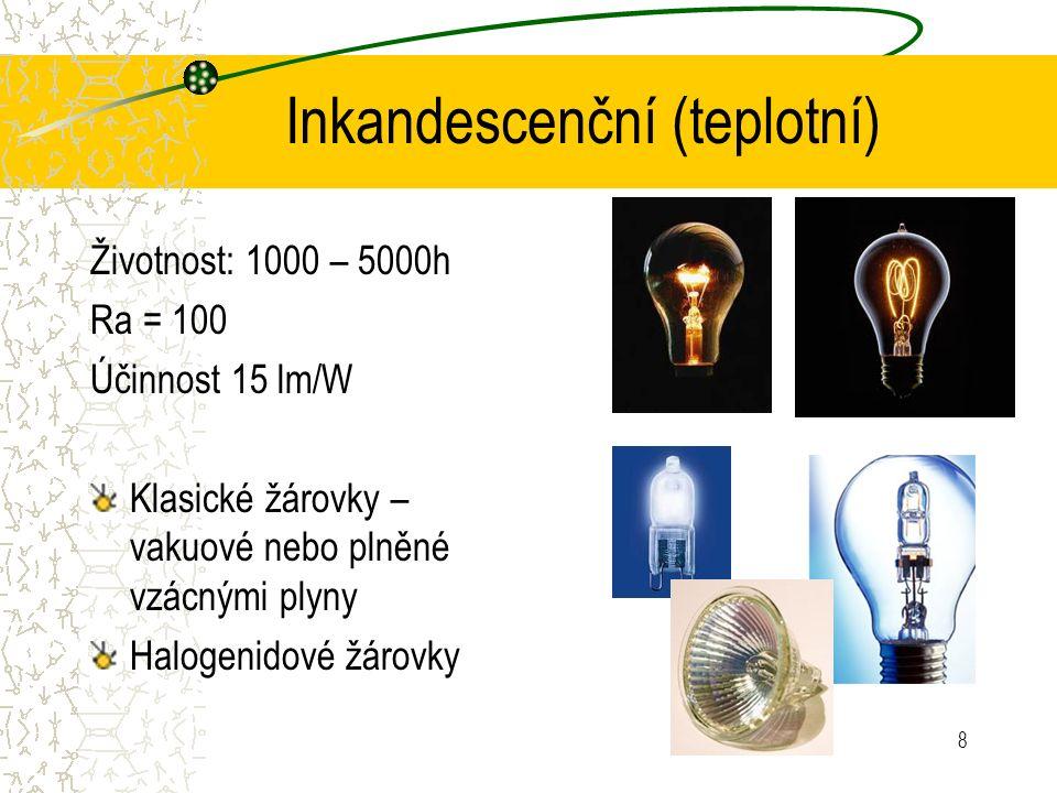 8 Inkandescenční (teplotní) Životnost: 1000 – 5000h Ra = 100 Účinnost 15 lm/W Klasické žárovky – vakuové nebo plněné vzácnými plyny Halogenidové žárov