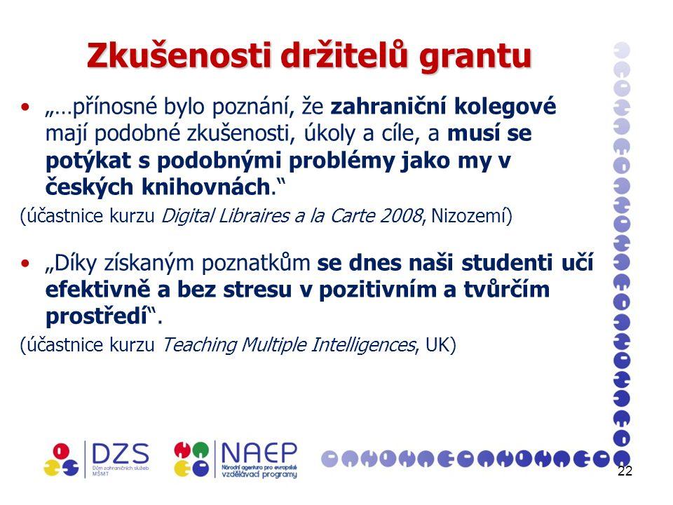 """22 Zkušenosti držitelů grantu """"…přínosné bylo poznání, že zahraniční kolegové mají podobné zkušenosti, úkoly a cíle, a musí se potýkat s podobnými problémy jako my v českých knihovnách. (účastnice kurzu Digital Libraires a la Carte 2008, Nizozemí) """"Díky získaným poznatkům se dnes naši studenti učí efektivně a bez stresu v pozitivním a tvůrčím prostředí ."""