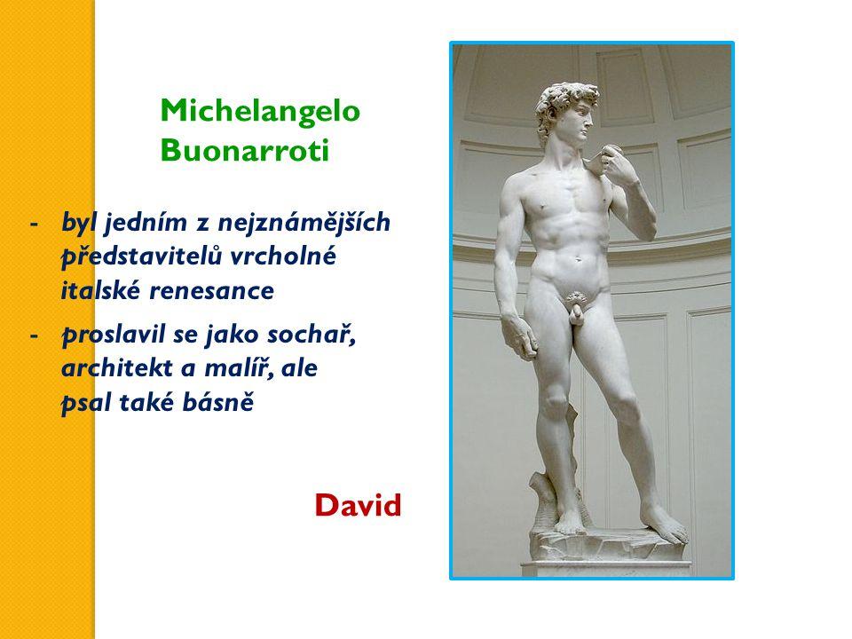 Michelangelo Buonarroti David -byl jedním z nejznámějších představitelů vrcholné italské renesance -proslavil se jako sochař, architekt a malíř, ale psal také básně