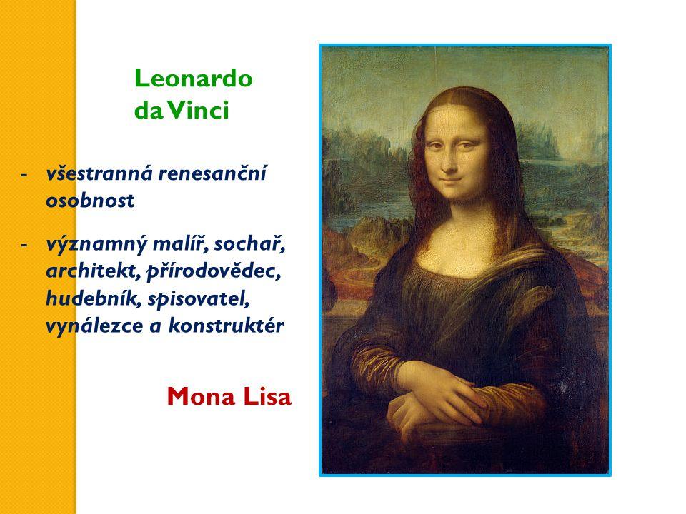 Leonardo da Vinci Mona Lisa -všestranná renesanční osobnost -významný malíř, sochař, architekt, přírodovědec, hudebník, spisovatel, vynálezce a konstr