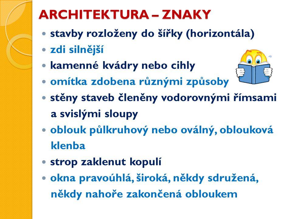 ARCHITEKTURA – ZNAKY stavby rozloženy do šířky (horizontála) zdi silnější kamenné kvádry nebo cihly omítka zdobena různými způsoby stěny staveb členěn