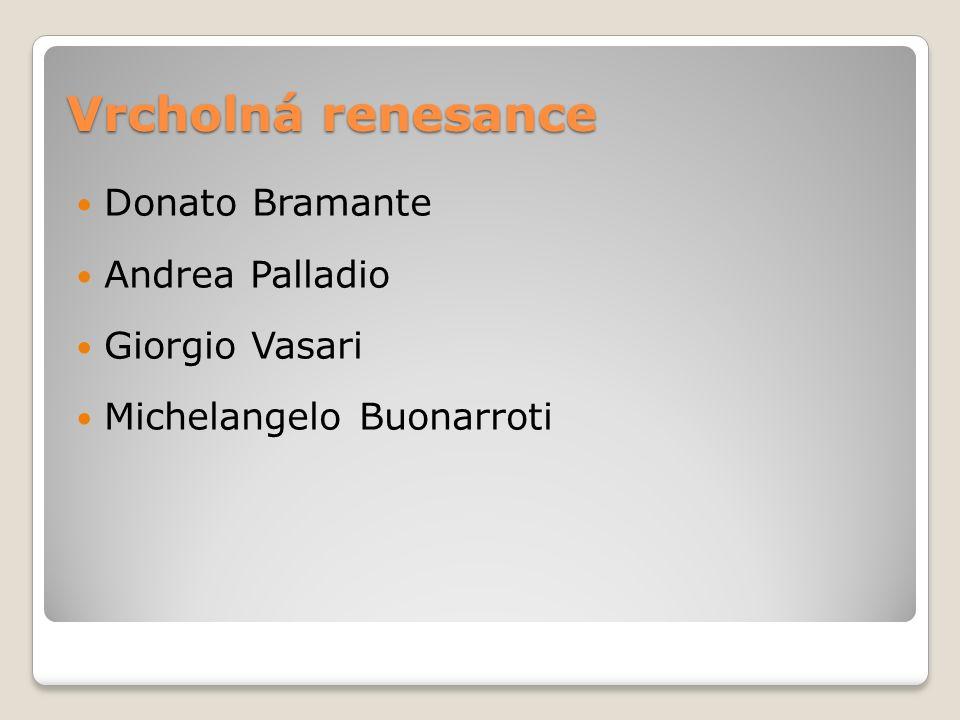 Vrcholná renesance Donato Bramante Andrea Palladio Giorgio Vasari Michelangelo Buonarroti