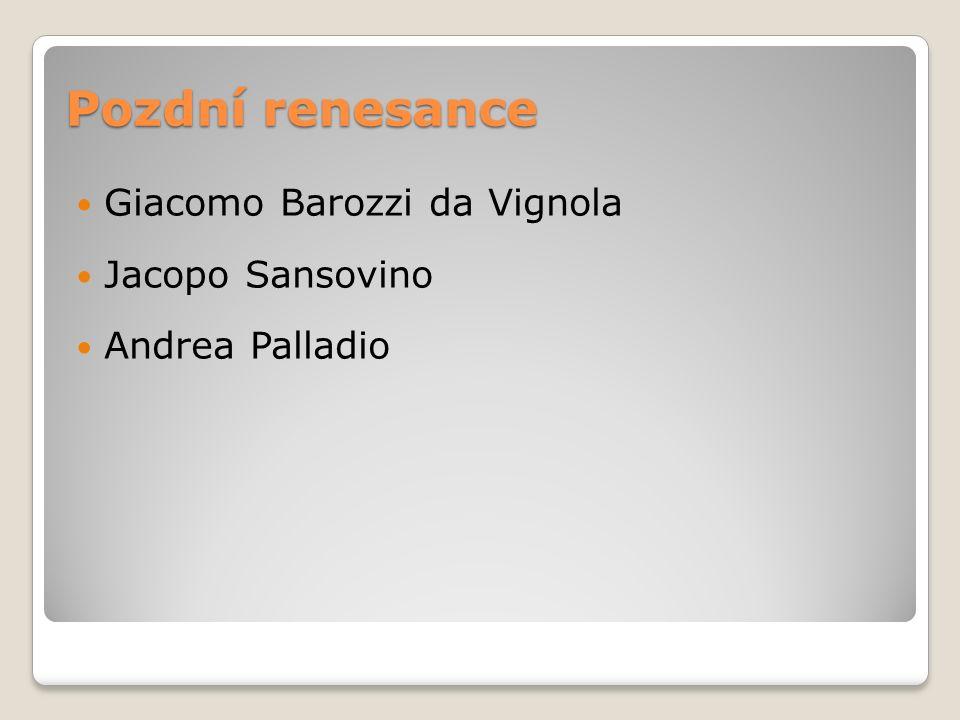 Pozdní renesance Giacomo Barozzi da Vignola Jacopo Sansovino Andrea Palladio
