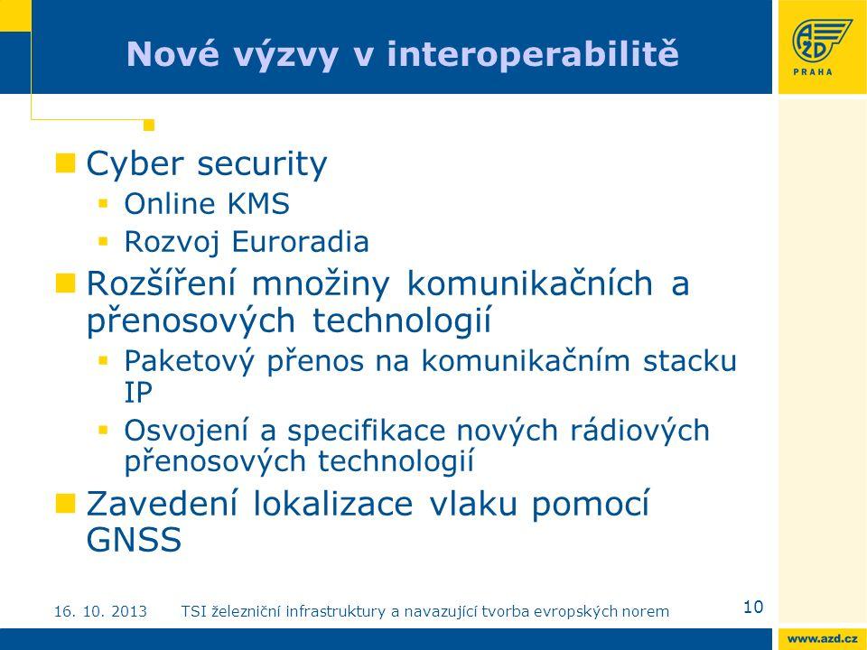 Nové výzvy v interoperabilitě Cyber security  Online KMS  Rozvoj Euroradia Rozšíření množiny komunikačních a přenosových technologií  Paketový přenos na komunikačním stacku IP  Osvojení a specifikace nových rádiových přenosových technologií Zavedení lokalizace vlaku pomocí GNSS 10 16.