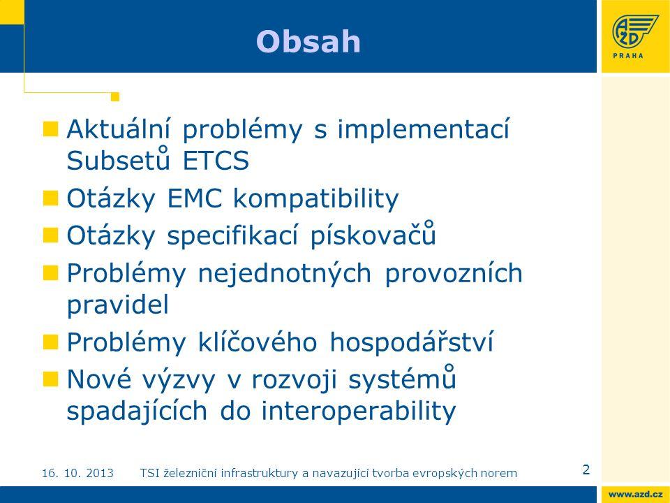 Obsah Aktuální problémy s implementací Subsetů ETCS Otázky EMC kompatibility Otázky specifikací pískovačů Problémy nejednotných provozních pravidel Problémy klíčového hospodářství Nové výzvy v rozvoji systémů spadajících do interoperability 2 16.