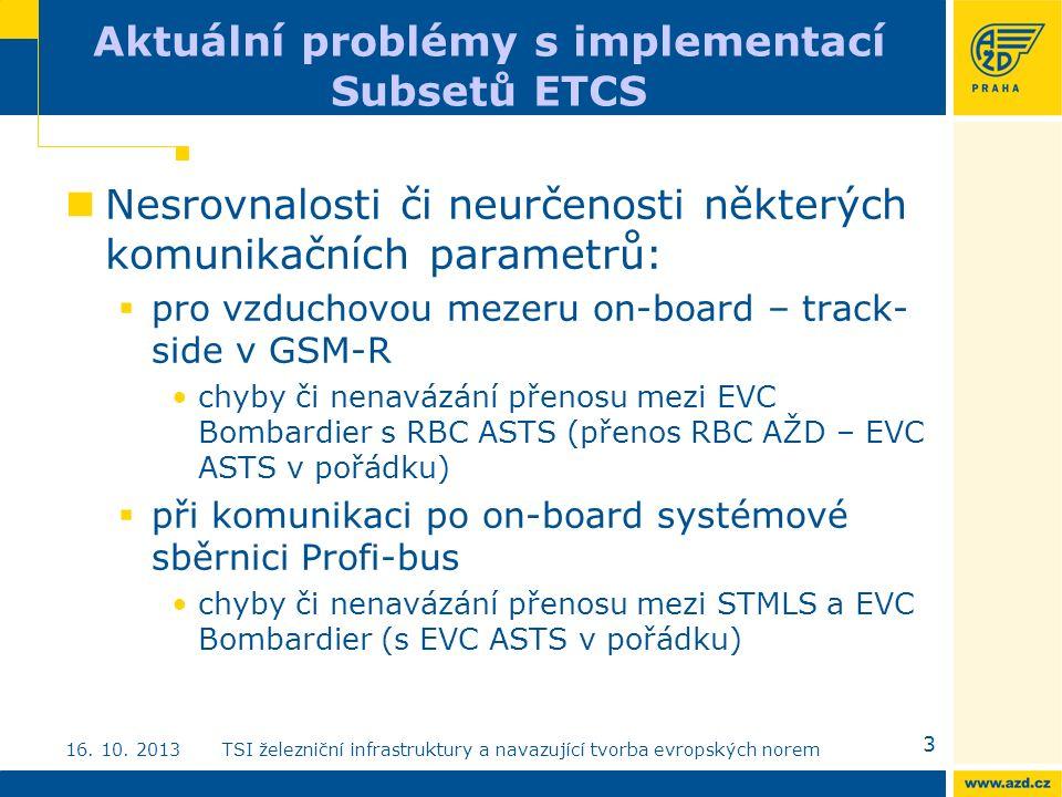 Aktuální problémy s implementací Subsetů ETCS Nesrovnalosti či neurčenosti některých komunikačních parametrů:  pro vzduchovou mezeru on-board – track- side v GSM-R chyby či nenavázání přenosu mezi EVC Bombardier s RBC ASTS (přenos RBC AŽD – EVC ASTS v pořádku)  při komunikaci po on-board systémové sběrnici Profi-bus chyby či nenavázání přenosu mezi STMLS a EVC Bombardier (s EVC ASTS v pořádku) 3 16.