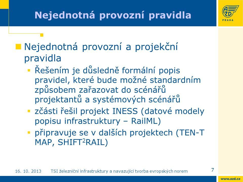 Nejednotná provozní pravidla Nejednotná provozní a projekční pravidla  Řešením je důsledně formální popis pravidel, které bude možné standardním způsobem zařazovat do scénářů projektantů a systémových scénářů  zčásti řešil projekt INESS (datové modely popisu infrastruktury – RailML)  připravuje se v dalších projektech (TEN-T MAP, SHIFT 2 RAIL) 7 16.