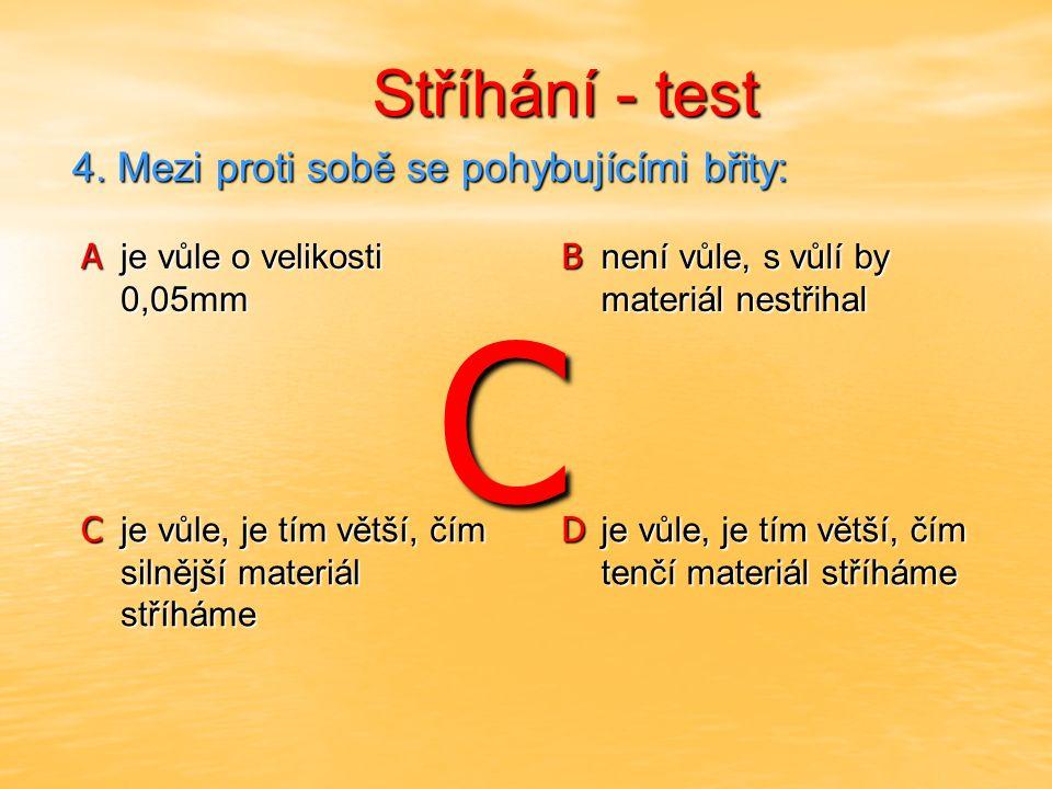 Stříhání - test Stříhání - test A je vůle o velikosti 0,05mm B není vůle, s vůlí by materiál nestřihal C je vůle, je tím větší, čím silnější materiál stříháme D je vůle, je tím větší, čím tenčí materiál stříháme 4.
