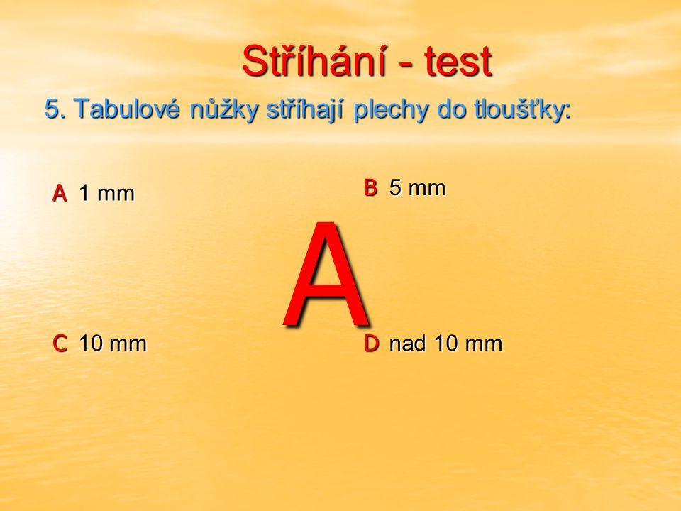 Stříhání - test Stříhání - test A 0,1 mm B 0,5 mm C 10 mm D nad 10 mm 6.
