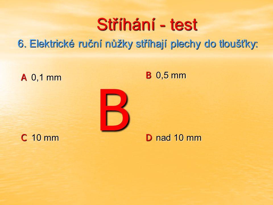 Stříhání - test Stříhání - test A 1 mm B 5 mm C 10 mm D nad 10 mm 7.Hydraulické nůžky stříhají za studena plechy do tloušťky: 7.Hydraulické nůžky stříhají za studena plechy do tloušťky: D
