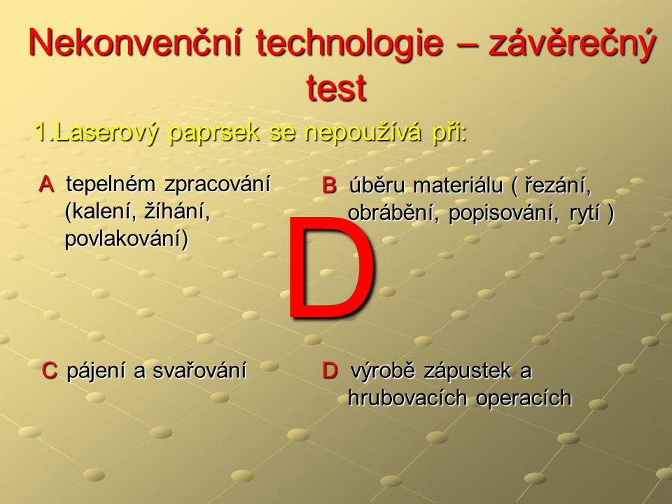 Nekonvenční technologie – závěrečný test Nekonvenční technologie – závěrečný test A tepelném zpracování (kalení, žíhání, povlakování) B úběru materiálu ( řezání, obrábění, popisování, rytí ) C pájení a svařování D výrobě zápustek a hrubovacích operacích 1.Laserový paprsek se nepoužívá při: D
