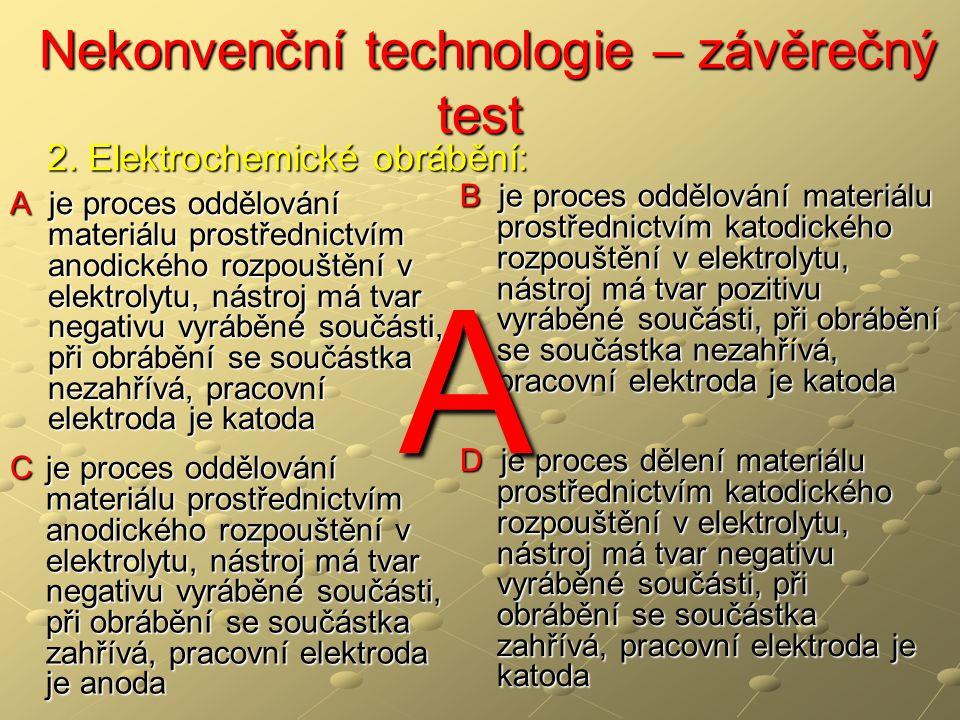 Nekonvenční technologie – závěrečný test Nekonvenční technologie – závěrečný test A je proces oddělování materiálu prostřednictvím anodického rozpouštění v elektrolytu, nástroj má tvar negativu vyráběné součásti, při obrábění se součástka nezahřívá, pracovní elektroda je katoda B je proces oddělování materiálu prostřednictvím katodického rozpouštění v elektrolytu, nástroj má tvar pozitivu vyráběné součásti, při obrábění se součástka nezahřívá, pracovní elektroda je katoda C je proces oddělování materiálu prostřednictvím anodického rozpouštění v elektrolytu, nástroj má tvar negativu vyráběné součásti, při obrábění se součástka zahřívá, pracovní elektroda je anoda D je proces dělení materiálu prostřednictvím katodického rozpouštění v elektrolytu, nástroj má tvar negativu vyráběné součásti, při obrábění se součástka zahřívá, pracovní elektroda je katoda 2.