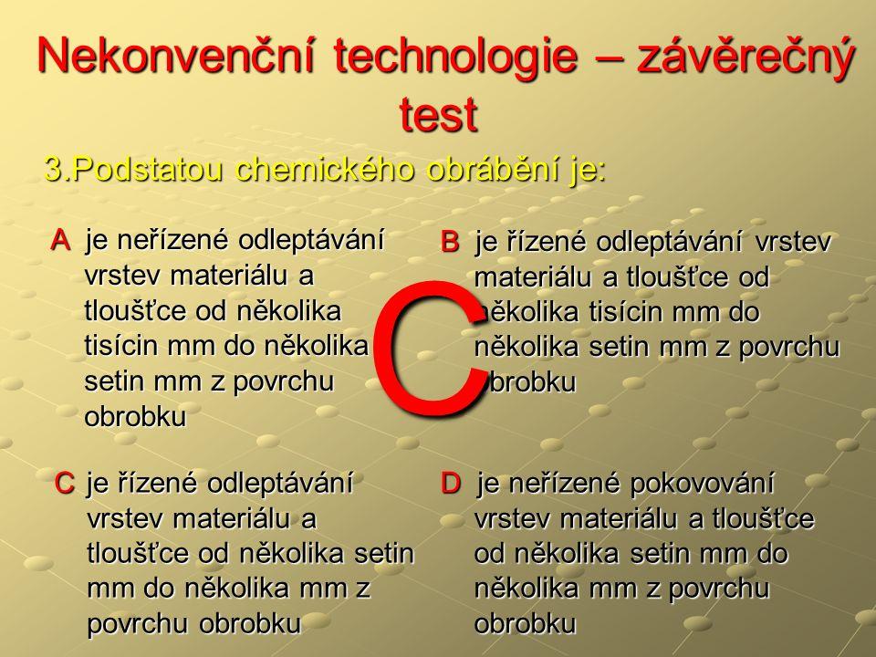 Nekonvenční technologie – závěrečný test Nekonvenční technologie – závěrečný test A je neřízené odleptávání vrstev materiálu a tloušťce od několika tisícin mm do několika setin mm z povrchu obrobku B je řízené odleptávání vrstev materiálu a tloušťce od několika tisícin mm do několika setin mm z povrchu obrobku C je řízené odleptávání vrstev materiálu a tloušťce od několika setin mm do několika mm z povrchu obrobku D je neřízené pokovování vrstev materiálu a tloušťce od několika setin mm do několika mm z povrchu obrobku 3.Podstatou chemického obrábění je: C