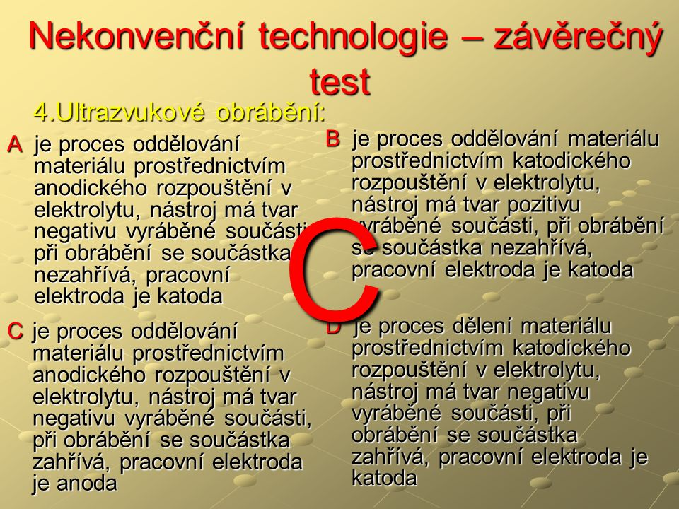 Nekonvenční technologie – závěrečný test Nekonvenční technologie – závěrečný test A je proces oddělování materiálu prostřednictvím anodického rozpouštění v elektrolytu, nástroj má tvar negativu vyráběné součásti, při obrábění se součástka nezahřívá, pracovní elektroda je katoda B je proces oddělování materiálu prostřednictvím katodického rozpouštění v elektrolytu, nástroj má tvar pozitivu vyráběné součásti, při obrábění se součástka nezahřívá, pracovní elektroda je katoda C je proces oddělování materiálu prostřednictvím anodického rozpouštění v elektrolytu, nástroj má tvar negativu vyráběné součásti, při obrábění se součástka zahřívá, pracovní elektroda je anoda D je proces dělení materiálu prostřednictvím katodického rozpouštění v elektrolytu, nástroj má tvar negativu vyráběné součásti, při obrábění se součástka zahřívá, pracovní elektroda je katoda 4.Ultrazvukové obrábění: C