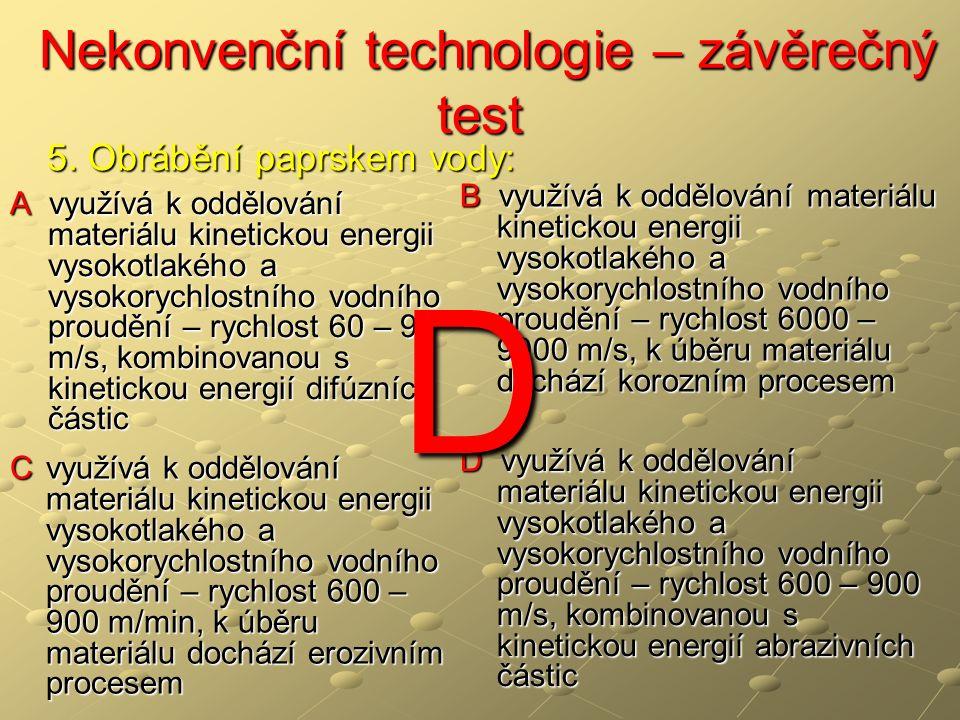 Nekonvenční technologie – závěrečný test Nekonvenční technologie – závěrečný test A využívá k oddělování materiálu kinetickou energii vysokotlakého a vysokorychlostního vodního proudění – rychlost 60 – 90 m/s, kombinovanou s kinetickou energií difúzních částic B využívá k oddělování materiálu kinetickou energii vysokotlakého a vysokorychlostního vodního proudění – rychlost 6000 – 9000 m/s, k úběru materiálu dochází korozním procesem C využívá k oddělování materiálu kinetickou energii vysokotlakého a vysokorychlostního vodního proudění – rychlost 600 – 900 m/min, k úběru materiálu dochází erozivním procesem D využívá k oddělování materiálu kinetickou energii vysokotlakého a vysokorychlostního vodního proudění – rychlost 600 – 900 m/s, kombinovanou s kinetickou energií abrazivních částic 5.
