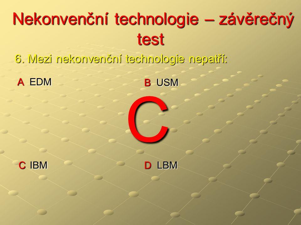 Nekonvenční technologie – závěrečný test Nekonvenční technologie – závěrečný test A EDM B USM C IBM D LBM 6. Mezi nekonvenční technologie nepatří: C