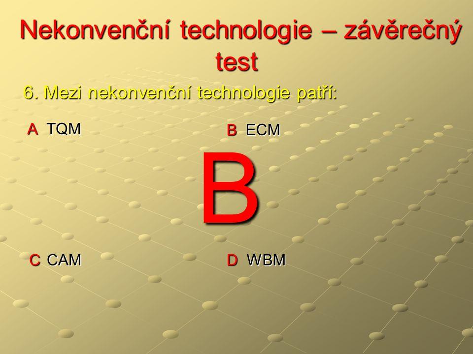 Nekonvenční technologie – závěrečný test Nekonvenční technologie – závěrečný test A TQM B ECM C CAM D WBM 6. Mezi nekonvenční technologie patří: B