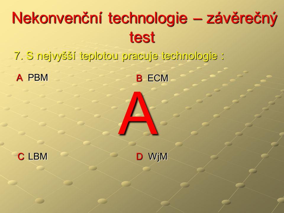 Nekonvenční technologie – závěrečný test Nekonvenční technologie – závěrečný test A PBM B ECM C LBM D WjM 7. S nejvyšší teplotou pracuje technologie :
