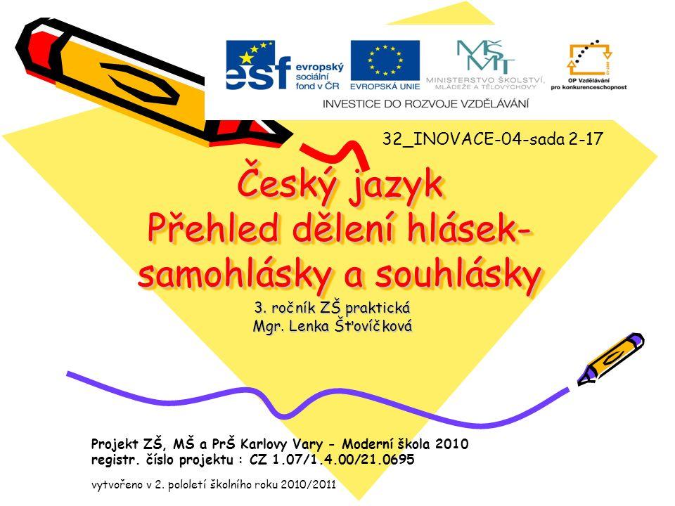 Český jazyk Přehled dělení hlásek- samohlásky a souhlásky 3. ročník ZŠ praktická Mgr. Lenka Šťovíčková 32_INOVACE-04-sada 2-17 Projekt ZŠ, MŠ a PrŠ Ka