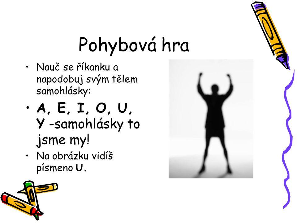 Pohybová hra Nauč se říkanku a napodobuj svým tělem samohlásky: A, E, I, O, U, Y -samohlásky to jsme my! Na obrázku vidíš písmeno U.