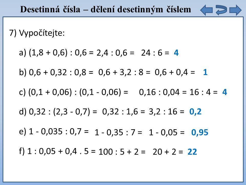 Desetinná čísla – dělení desetinným číslem a) (1,8 + 0,6) : 0,6 = b) 0,6 + 0,32 : 0,8 = c) (0,1 + 0,06) : (0,1 - 0,06) = d) 0,32 : (2,3 - 0,7) = e) 1 - 0,035 : 0,7 = f) 1 : 0,05 + 0,4.