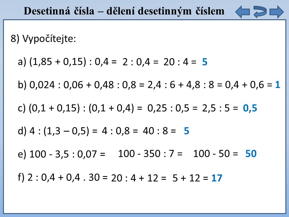 Desetinná čísla – dělení desetinným číslem a) (1,85 + 0,15) : 0,4 = b) 0,024 : 0,06 + 0,48 : 0,8 = c) (0,1 + 0,15) : (0,1 + 0,4) = d) 4 : (1,3 – 0,5) = e) 100 - 3,5 : 0,07 = f) 2 : 0,4 + 0,4.