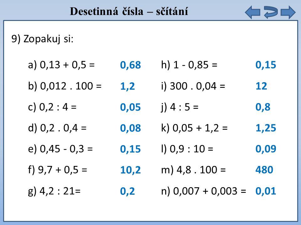 9) Zopakuj si : a) 0,13 + 0,5 = b) 0,012. 100 = c) 0,2 : 4 = d) 0,2. 0,4 = e) 0,45 - 0,3 = f) 9,7 + 0,5 = g) 4,2 : 21= h) 1 - 0,85 = i) 300. 0,04 = j)