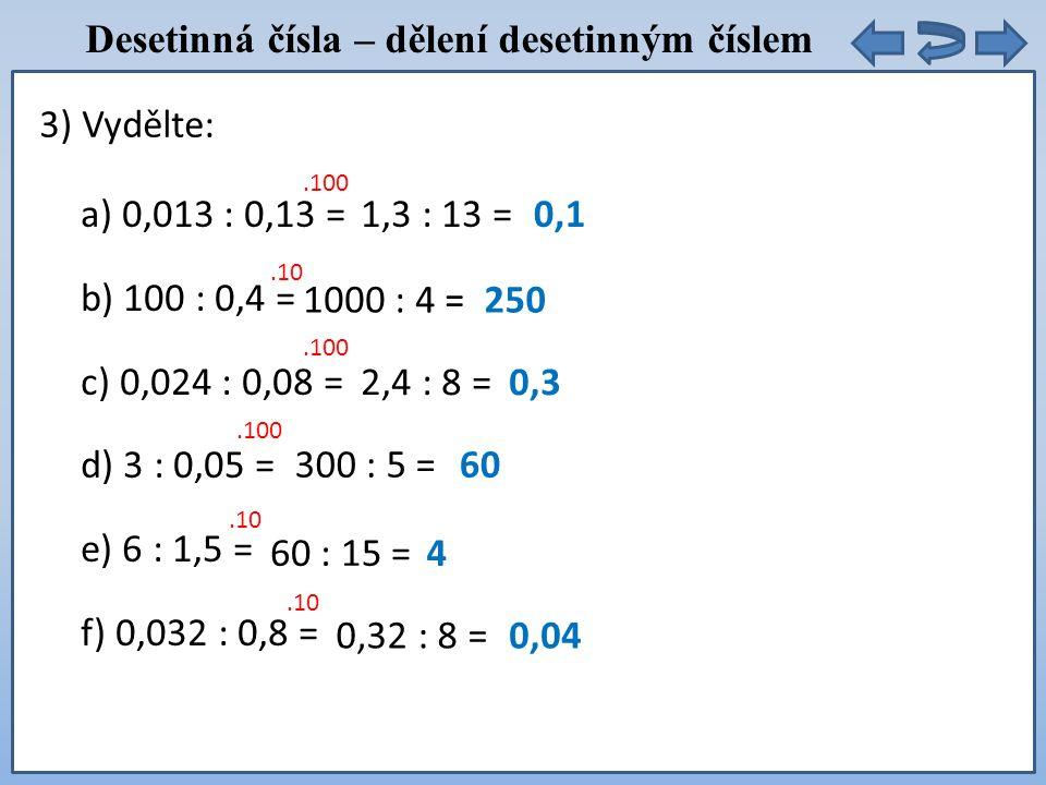 Desetinná čísla – dělení desetinným číslem a) 0,013 : 0,13 = b) 100 : 0,4 = c) 0,024 : 0,08 = d) 3 : 0,05 = e) 6 : 1,5 = f) 0,032 : 0,8 = 3) Vydělte:.100 1,3 : 13 =0,1.10 1000 : 4 =250.100 2,4 : 8 =0,3.100 300 : 5 =60.10 60 : 15 =4.10 0,32 : 8 =0,04