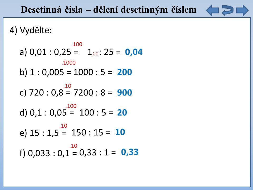 Desetinná čísla – dělení desetinným číslem a) 0,01 : 0,25 = b) 1 : 0,005 = c) 720 : 0,8 = d) 0,1 : 0,05 = e) 15 : 1,5 = f) 0,033 : 0,1 = 4) Vydělte:.100 1 : 25 =0,04.1000 1000 : 5 =200.10 7200 : 8 =900.100 100 : 5 =20.10 150 : 15 = 10.10 0,33 : 1 = 0,33,00