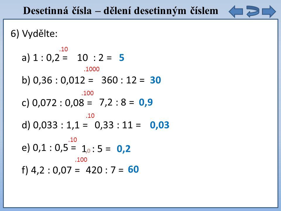 Desetinná čísla – dělení desetinným číslem a) 1 : 0,2 = b) 0,36 : 0,012 = c) 0,072 : 0,08 = d) 0,033 : 1,1 = e) 0,1 : 0,5 = f) 4,2 : 0,07 = 6) Vydělte:.10 10 : 2 =5.1000 360 : 12 =30.100 7,2 : 8 =0,9.10 0,33 : 11 =0,03.10 1 : 5 =0,2.100 420 : 7 = 60,0