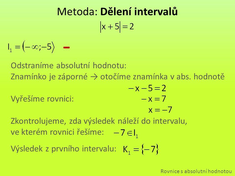Znamínko je kladné → neotočíme znamínka výrazu Metoda: Dělení intervalů Rovnice s absolutní hodnotou + Odstraníme absolutní hodnotu: Vyřešíme rovnici: Zkontrolujeme, zda výsledek náleží do intervalu, ve kterém rovnici řešíme: Výsledek z druhého intervalu:
