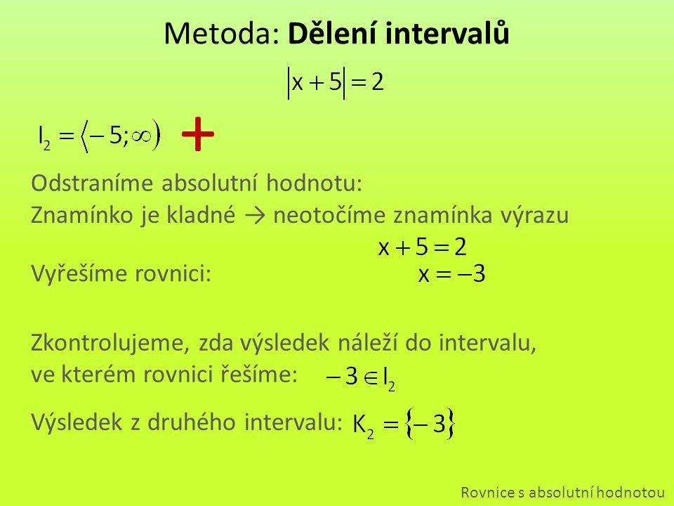 Znamínko je kladné → neotočíme znamínka výrazu Metoda: Dělení intervalů Rovnice s absolutní hodnotou + Odstraníme absolutní hodnotu: Vyřešíme rovnici: