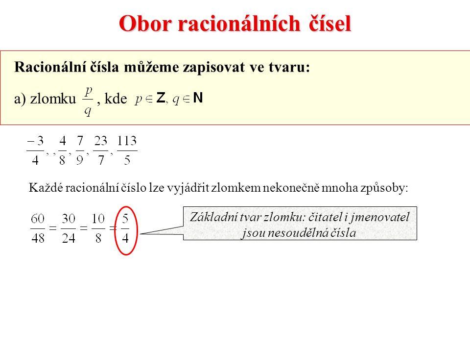 Obor racionálních čísel Racionální čísla můžeme zapisovat ve tvaru: a) zlomku, kde Základní tvar zlomku: čitatel i jmenovatel jsou nesoudělná čísla Každé racionální číslo lze vyjádřit zlomkem nekonečně mnoha způsoby:
