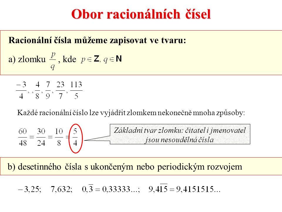 Obor racionálních čísel Racionální čísla můžeme zapisovat ve tvaru: a) zlomku, kde b) desetinného čísla s ukončeným nebo periodickým rozvojem Základní tvar zlomku: čitatel i jmenovatel jsou nesoudělná čísla Každé racionální číslo lze vyjádřit zlomkem nekonečně mnoha způsoby: