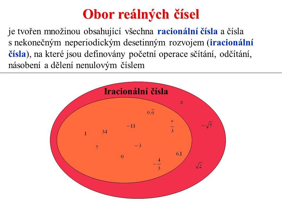 Obor reálných čísel je tvořen množinou obsahující všechna racionální čísla a čísla s nekonečným neperiodickým desetinným rozvojem (iracionální čísla), na které jsou definovány početní operace sčítání, odčítání, násobení a dělení nenulovým číslem Iracionální čísla