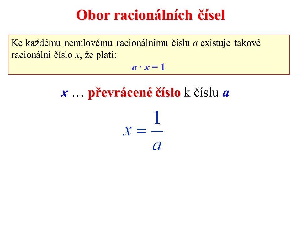 Obor racionálních čísel Ke každému nenulovému racionálnímu číslu a existuje takové racionální číslo x, že platí: a · x = 1 převrácené číslo x … převrácené číslo k číslu a