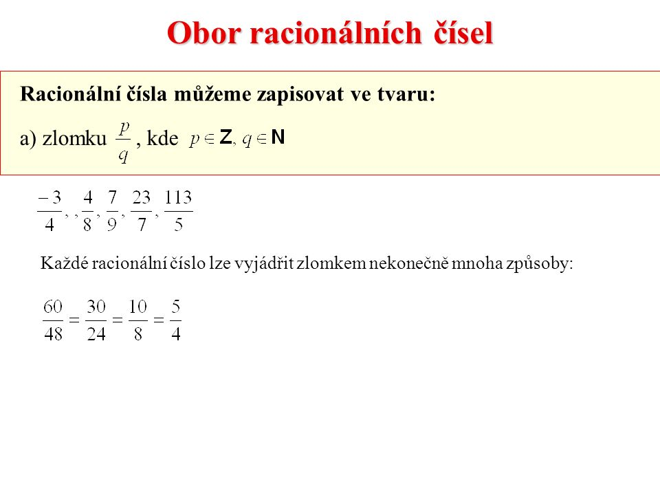Obor racionálních čísel Racionální čísla můžeme zapisovat ve tvaru: a) zlomku, kde Každé racionální číslo lze vyjádřit zlomkem nekonečně mnoha způsoby:
