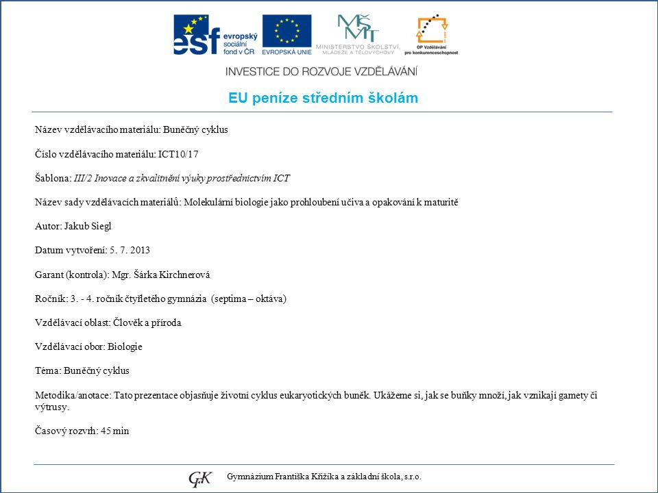 EU peníze středním školám Název vzdělávacího materiálu: Buněčný cyklus Číslo vzdělávacího materiálu: ICT10/17 Šablona: III/2 Inovace a zkvalitnění výuky prostřednictvím ICT Název sady vzdělávacích materiálů: Molekulární biologie jako prohloubení učiva a opakování k maturitě Autor: Jakub Siegl Datum vytvoření: 5.