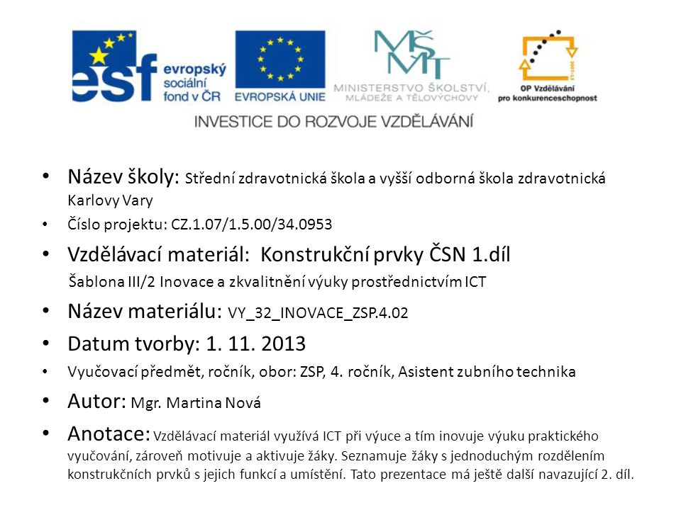Název školy: Střední zdravotnická škola a vyšší odborná škola zdravotnická Karlovy Vary Číslo projektu: CZ.1.07/1.5.00/34.0953 Vzdělávací materiál: Konstrukční prvky ČSN 1.díl Šablona III/2 Inovace a zkvalitnění výuky prostřednictvím ICT Název materiálu: VY_32_INOVACE_ZSP.4.02 Datum tvorby: 1.