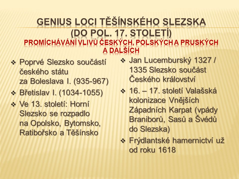  Poprvé Slezsko součástí českého státu za Boleslava I. (935-967)  Břetislav I. (1034-1055)  Ve 13. století: Horní Slezsko se rozpadlo na Opolsko, B