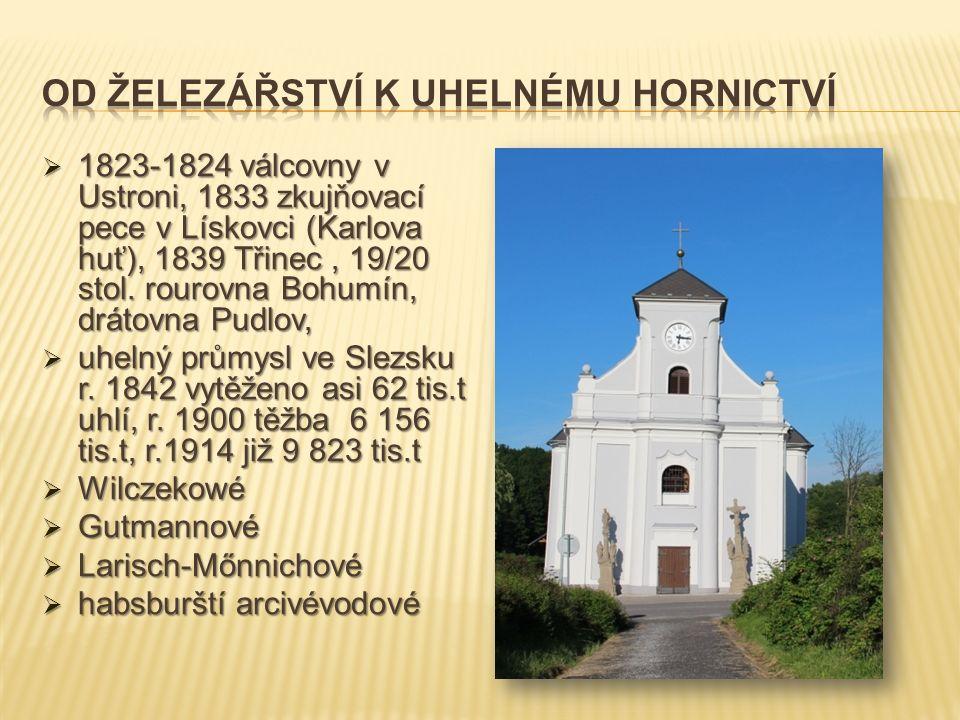  1823-1824 válcovny v Ustroni, 1833 zkujňovací pece v Lískovci (Karlova huť), 1839 Třinec, 19/20 stol. rourovna Bohumín, drátovna Pudlov,  uhelný pr