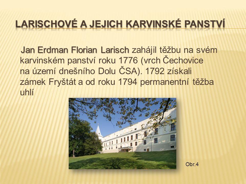 Jan Erdman Florian Larisch Jan Erdman Florian Larisch zahájil těžbu na svém karvinském panství roku 1776 (vrch Čechovice na území dnešního Dolu ČSA).