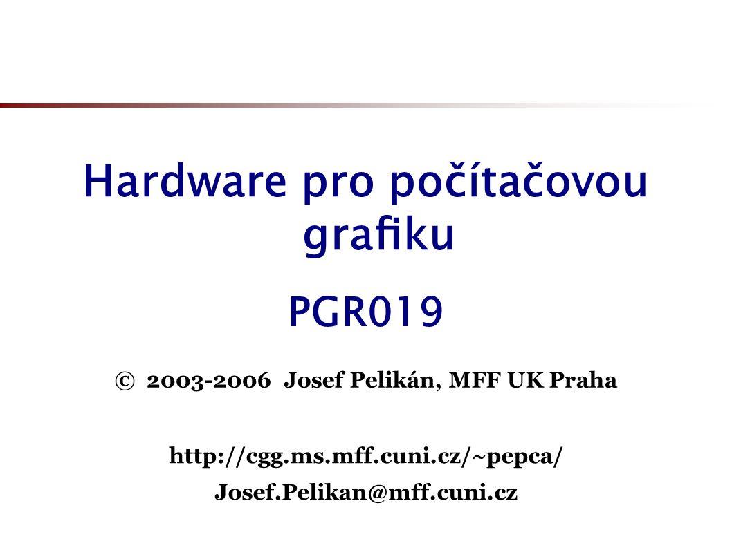 Hardware pro počítačovou grafiku © 2003-2006 Josef Pelikán, MFF UK Praha http://cgg.ms.mff.cuni.cz/~pepca/ PGR019 Josef.Pelikan@mff.cuni.cz