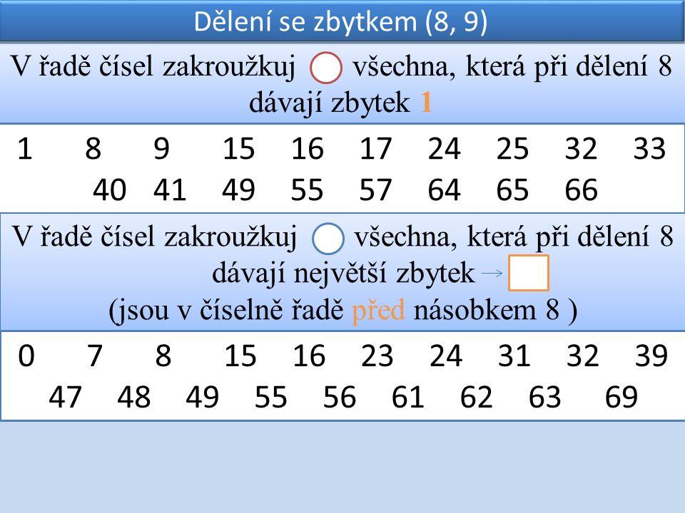 V řadě čísel zakroužkuj všechna, která při dělení 8 dávají zbytek 1 Dělení se zbytkem (8, 9) 18915161724253233 4041495557646566 V řadě čísel zakroužkuj všechna, která při dělení 8 dávají největší zbytek (jsou v číselně řadě před násobkem 8 ) V řadě čísel zakroužkuj všechna, která při dělení 8 dávají největší zbytek (jsou v číselně řadě před násobkem 8 ) 07815162324313239 4748495556616263 69