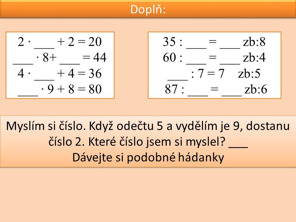 Doplň: 2 ∙ ___ + 2 = 20 ___ ∙ 8+ ___ = 44 4 ∙ ___ + 4 = 36 ___ ∙ 9 + 8 = 80 35 : ___ = ___ zb:8 60 : ___ = ___ zb:4 ___ : 7 = 7 zb:5 87 : ___ = ___ zb:6 Myslím si číslo.