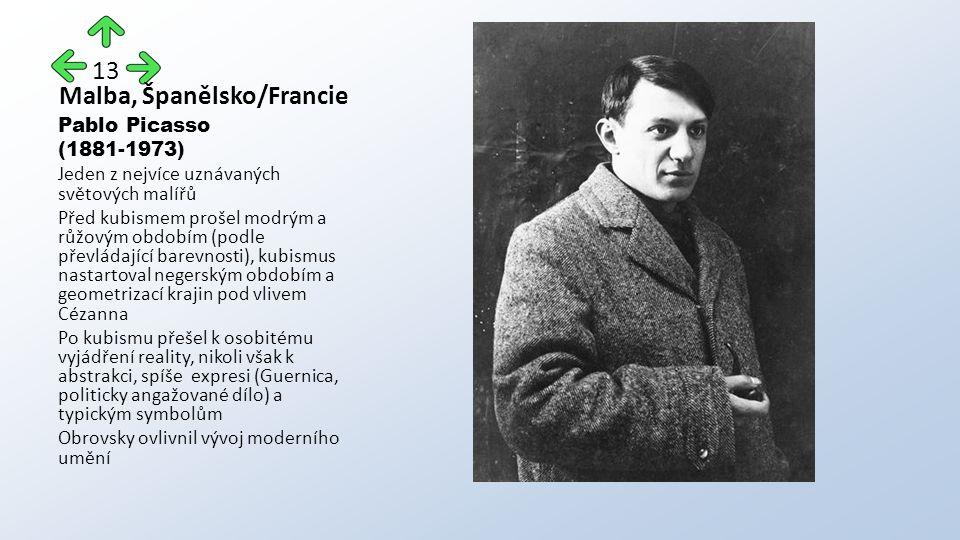 Malba, Španělsko/Francie Pablo Picasso (1881-1973) Jeden z nejvíce uznávaných světových malířů Před kubismem prošel modrým a růžovým obdobím (podle převládající barevnosti), kubismus nastartoval negerským obdobím a geometrizací krajin pod vlivem Cézanna Po kubismu přešel k osobitému vyjádření reality, nikoli však k abstrakci, spíše expresi (Guernica, politicky angažované dílo) a typickým symbolům Obrovsky ovlivnil vývoj moderního umění 13