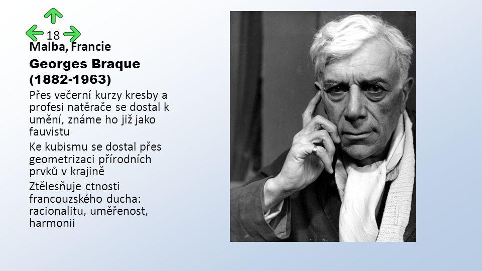 Malba, Francie Georges Braque (1882-1963) Přes večerní kurzy kresby a profesi natěrače se dostal k umění, známe ho již jako fauvistu Ke kubismu se dostal přes geometrizaci přírodních prvků v krajině Ztělesňuje ctnosti francouzského ducha: racionalitu, uměřenost, harmonii 18