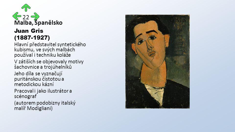 Malba, Španělsko Juan Gris (1887-1927) Hlavní představitel syntetického kubismu, ve svých malbách používal i techniku koláže V zátiších se objevovaly motivy šachovnice a trojúhelníků Jeho díla se vyznačují puritánskou čistotou a metodickou kázní Pracoval i jako ilustrátor a scénograf (autorem podobizny italský malíř Modigliani) 22